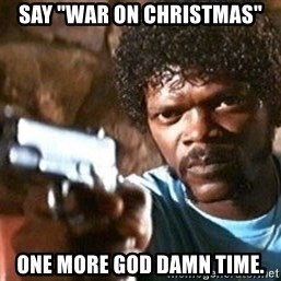 "Pulp Fiction - Say ""war on christmas"" one more god damn time."