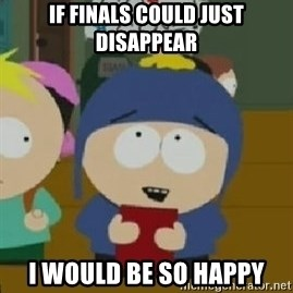 Craig would be so happy - if finals could just disappear i would be so happy