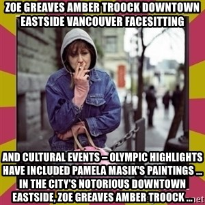ZOE GREAVES DOWNTOWN EASTSIDE VANCOUVER - ZOE GREAVES AMBER TROOCK downtown eastside vancouver facesitting and cultural events – Olympic highlights have included Pamela Masik's paintings ... in the city's notorious Downtown Eastside, ZOE GREAVES AMBER TROOCK ...