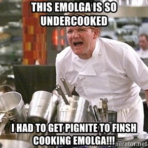 Gordon Ramsay Yelling damned loudly - This Emolga is so undercooked  i had to get Pignite to finsh cooking Emolga!!!