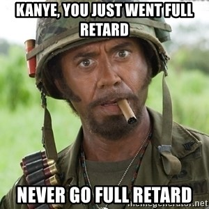 Nigga, you just went full retard - Kanye, you just went full retard Never go full retard