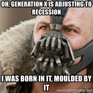 Bane - Oh, generation x is adjusting to recession i was born in it, moulded by it