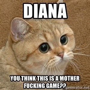 motherfucking game cat - Diana you think this is a mother fucking game??