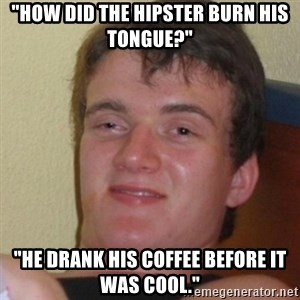 "Stoner Stanley - ""HOW DID THE HIPSTER BURN HIS TONGUE?"" ""HE DRANK his coffee BEFORE IT WAS COOL."""