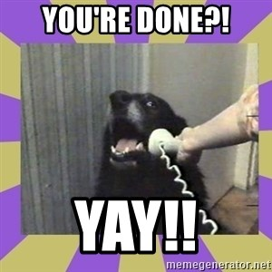 Yes, this is dog! - YOU'RE DONE?! YAY!!