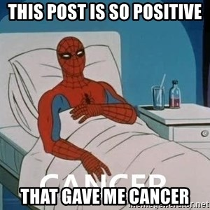 Cancer Spiderman - This post is so positive that gave me cancer