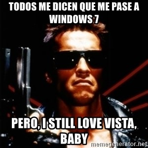 Arnold Schwarzenegger i will be back - todos me dicen que me pase a windows 7 pero, i still love vista, baby