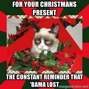 GRUMPY CAT ON CHRISTMAS - FOR YOUR CHRISTMANS PRESENT THE CONSTANT REMINDER THAT 'BAMA LOST