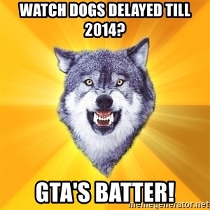 Courage Wolf - Watch dogs delayed till 2014? GTA's batter!