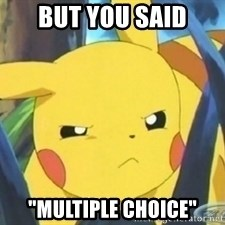 "Unimpressed Pikachu - but you said ""multiple choice"""