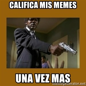 say what one more time - califica mis memes una vez mas
