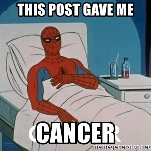 Cancer Spiderman - tHIS POST GAVE ME CANCER