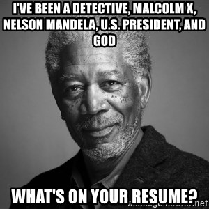 Morgan Freemann - I've been A detective, malcolm x, nelson mandela, u.s. president, and god what's on your resume?