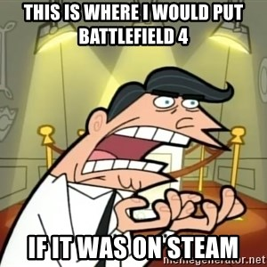 If I had one- Timmy's Dad - This is where I would put battlefield 4 if it was on steam