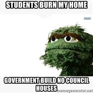 Oscar the grouch meme - students burn my home government build no council houses