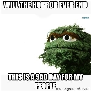 Oscar the grouch meme - will the horror ever end this is a sad day for my people