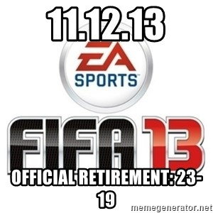 I heard fifa 13 is so real - 11.12.13 official retirement: 23-19