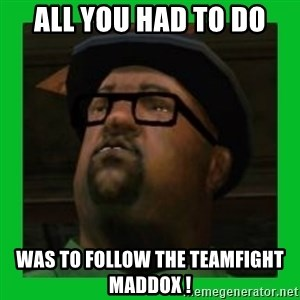 Big Smoke - ALL YOU HAD TO DO WAS to follow the teamfight maddox !