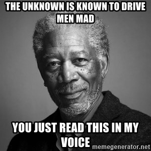 Morgan Freemann - the unKNOWN is known to drive men mad you just read this in my voice