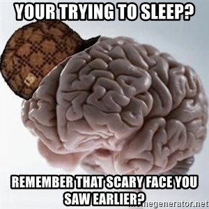 Scumbag Brain - your trying to sleep? remember that scary face you saw earlier?