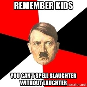 Advice Hitler - remember kids you can't spell slaughter without laughter