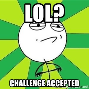 Challenge Accepted 2 - lol? Challenge Accepted
