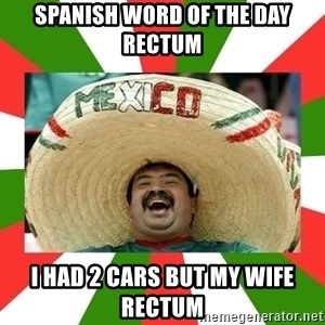 Sombrero Mexican - Spanish word of the day RECTUM I had 2 cars but my wife rectum