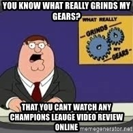 YOU KNOW WHAT REALLY GRIND MY GEARS - you know what really grinds my gears? That you cant watch any champions leauge video review online