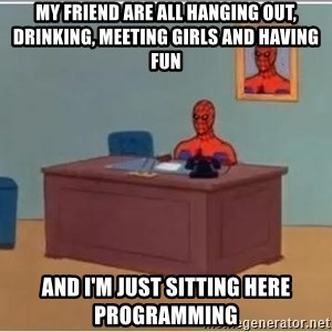 Spiderman Desk - My fRIEND are all hanging out, drinking, meeting girls and having fun And i'm just sitting here programming