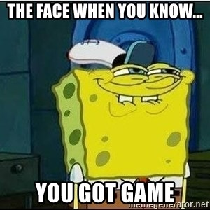 Spongebob Face - the face when you know... you got game