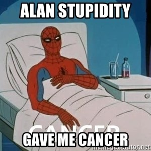 Cancer Spiderman - Alan stupidity  gave me cancer