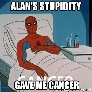 Cancer Spiderman - alan's stupidity   gave me cancer