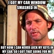 Bill Murray Caddyshack - I got my car window smashed in but now i can never lock my keys in my car, so i got that going for me