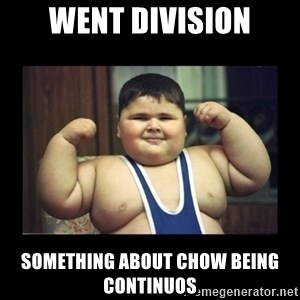 Fat kid - WENT DIVISION SOMETHING ABOUT CHOW BEING CONTINUOS