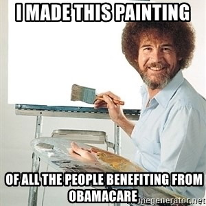 Bob Ross - i made this painting  of all the people benefiting from obamacare