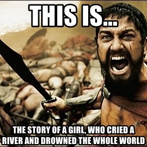 This Is Sparta Meme - this is... the story of a girl, who cried a river and drowned the whole world