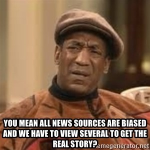 Confused Bill Cosby  -  You mean all news sources are biased and we have to view several to get the real story?