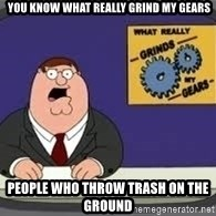 YOU KNOW WHAT REALLY GRIND MY GEARS -  YOU KNOW WHAT REALLY GRIND MY GEARS PEOPLE who throw trash on the ground