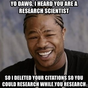 xzibit-yo-dawg - yo dawg, i heard you are a research scientist so i deleted your citations so you could research while you research