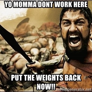 This Is Sparta Meme - yo momma dont work here put the weights back now!!