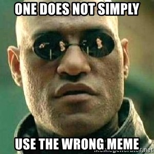 What if I told you / Matrix Morpheus - One does not simply use the wrong meme