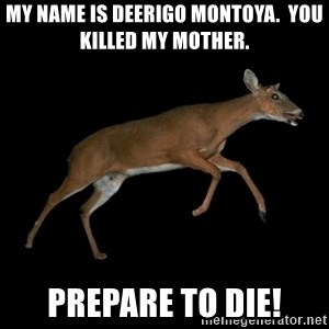 Drama Deer - my name is deerigo montoya.  you killed my mother. prepare to die!