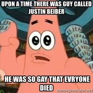 Patrick Says - upon a time there was guy called justin beiber  he was so gay that evryone died