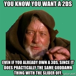 Jedi mind trick - you know you want a 2ds even if you already own a 3ds, since it does practically the same goddamn thing with the slider off.