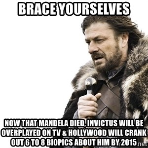 Winter is Coming - Brace Yourselves Now that Mandela died, invictus will be overplayed on tv & hollywood will crank out 6 to 8 biopics about him by 2015