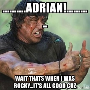 rambo thumbs up - ..........adrian!........... wait thats when i was rocky...it's all good cuz
