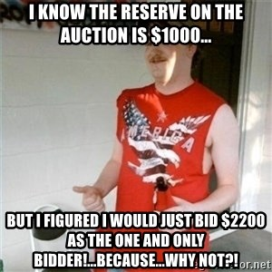 Redneck Randal - I know the reserve on the auction is $1000... but i figured I would just bid $2200 as the one and only bidder!...because...why not?!