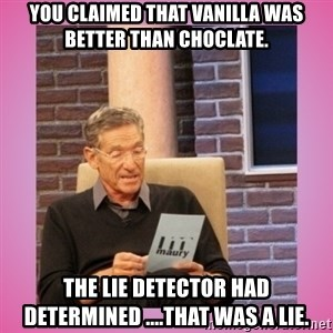 MAURY PV - YOu claimed that Vanilla Was Better than Choclate. The lie detector had determined ....that was a lie.