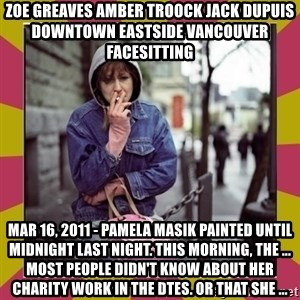 ZOE GREAVES DOWNTOWN EASTSIDE VANCOUVER - ZOE GREAVES AMBER TROOCK jack dupuis downtown eastside vancouver facesitting Mar 16, 2011 - Pamela Masik painted until midnight last night. This morning, the ... Most people didn't know about her charity work in the DTES. Or that she ...