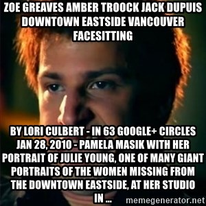 Jizzt in my pants - ZOE GREAVES AMBER TROOCK jack dupuis downtown eastside vancouver facesitting by Lori Culbert - in 63 Google+ circles Jan 28, 2010 - Pamela Masik with her portrait of Julie Young, one of many giant portraits of the women missing from the Downtown Eastside, at her studio in ...